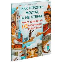 Как строить мосты, а не стены. Книга для детей неидеальных родителей. Ирина Млодик. РАСПРОДАЖА