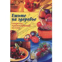 Ешьте на здоровье. Секреты православной кухни