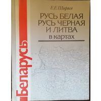 Русь белая, Русь чёрная и Литва в картах. Е. Е. Ширяев.