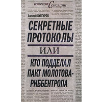 Секретные протоколы, или Кто подделал пакт Молотова – Риббентропа. Кунгуров А.А.