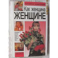 Как женщина женщине,популярная энциклопедия-прекрасный подарок к 8 Марта или дню рождения!