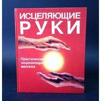 Исцеляющие руки. /Практическая энциклопедия массажа/ 1992г.