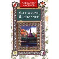 Александр Аксенов. Я - не колдун, я - знахарь
