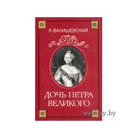 К.Валишевский. Дочь Петра Великого. Репринтное воспроизведение издания А.С.Суворина