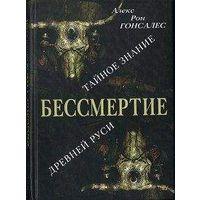 Бессмертие: Тайное Знание Древней Руси Гонсалес А.Р.